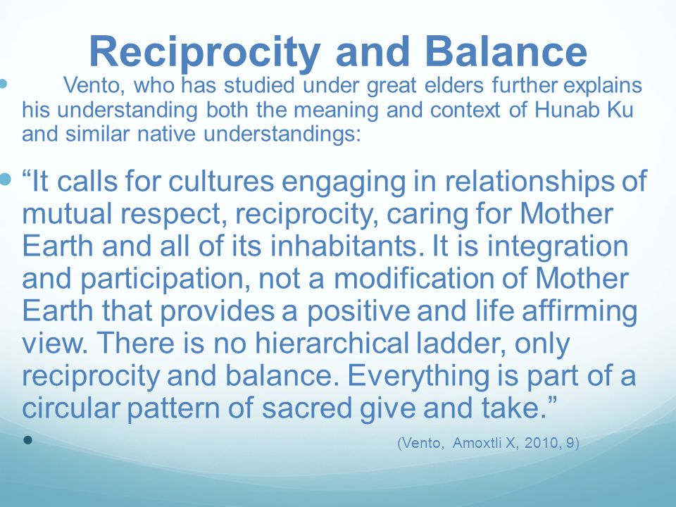 Reciprocity and Balance Vento, who has studied under great elders further explains his understanding both the meaning and context of Hunab Ku and similar native understandings: It calls for cultures engaging in relationships of mutual respect, reciprocity, caring for Mother Earth and all of its inhabitants.