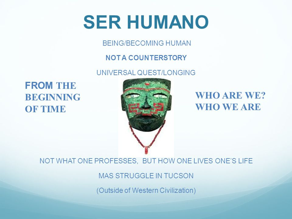 SER HUMANO BEING/BECOMING HUMAN NOT A COUNTERSTORY UNIVERSAL QUEST/LONGING NOT WHAT ONE PROFESSES, BUT HOW ONE LIVES ONE'S LIFE MAS STRUGGLE IN TUCSON (Outside of Western Civilization) FROM THE BEGINNING OF TIME WHO ARE WE.