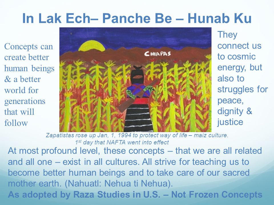 In Lak Ech– Panche Be – Hunab Ku Concepts can create better human beings & a better world for generations that will follow They connect us to cosmic energy, but also to struggles for peace, dignity & justice At most profound level, these concepts – that we are all related and all one – exist in all cultures.