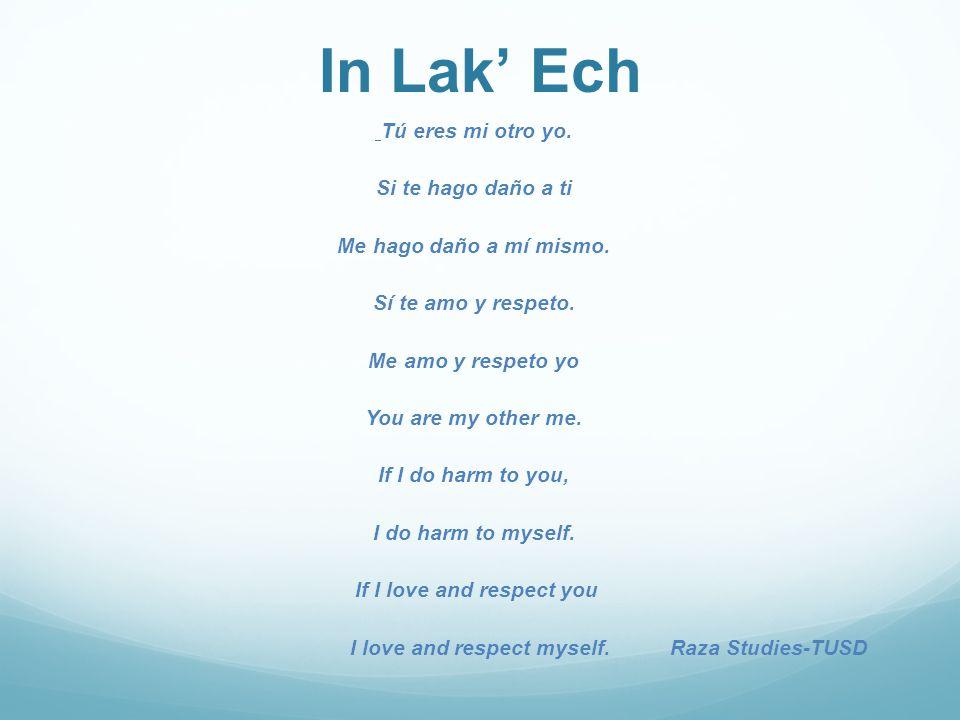 In Lak' Ech Tú eres mi otro yo. Si te hago daño a ti Me hago daño a mí mismo.