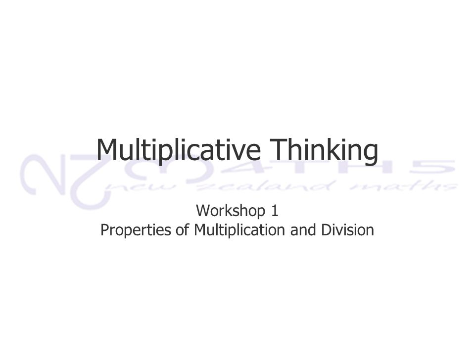 Multiplicative Thinking Workshop 1 Properties of Multiplication and Division