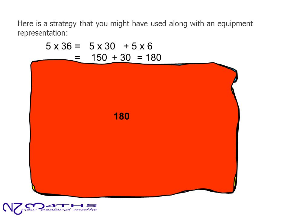 Here is a strategy that you might have used along with an equipment representation: ten 5 x 36 =5 x 30+ 5 x 6 150 = 150 30 + 30 180 = 180