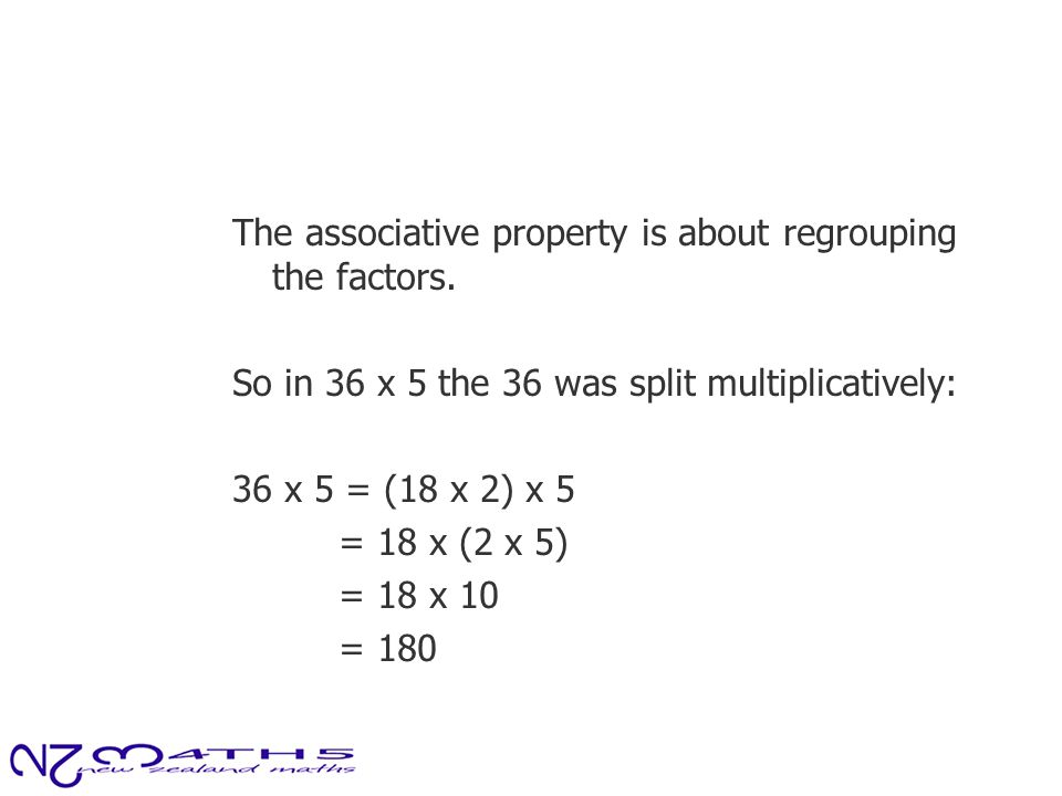 The associative property is about regrouping the factors. So in 36 x 5 the 36 was split multiplicatively: 36 x 5 = (18 x 2) x 5 = 18 x (2 x 5) = 18 x