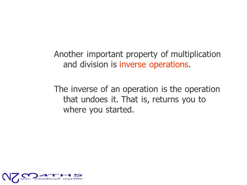 Another important property of multiplication and division is inverse operations. The inverse of an operation is the operation that undoes it. That is,