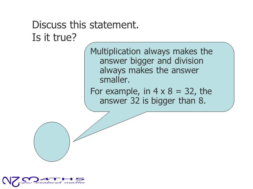 Discuss this statement. Is it true? Multiplication always makes the answer bigger and division always makes the answer smaller. For example, in 4 x 8