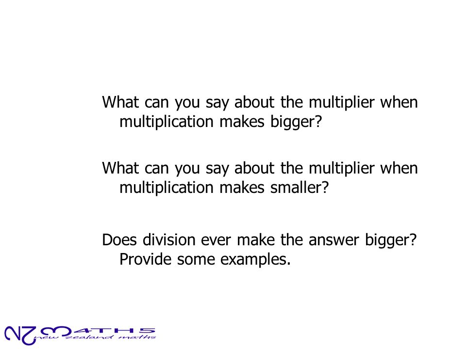 What can you say about the multiplier when multiplication makes bigger? What can you say about the multiplier when multiplication makes smaller? Does