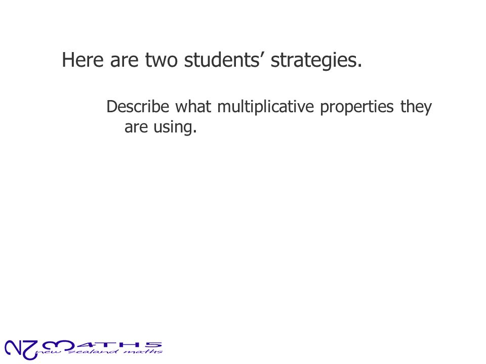 Here are two students' strategies. Describe what multiplicative properties they are using.
