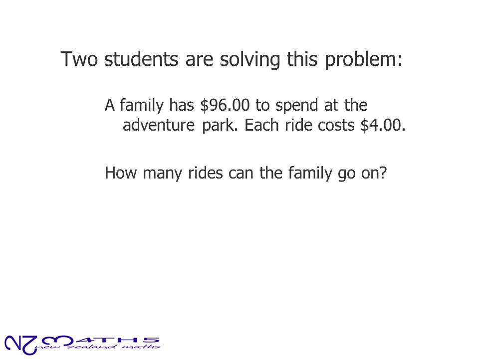 Two students are solving this problem: A family has $96.00 to spend at the adventure park. Each ride costs $4.00. How many rides can the family go on?