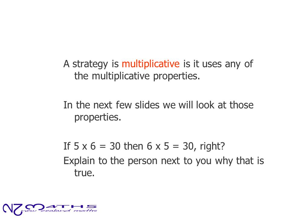 A strategy is multiplicative is it uses any of the multiplicative properties. In the next few slides we will look at those properties. If 5 x 6 = 30 t