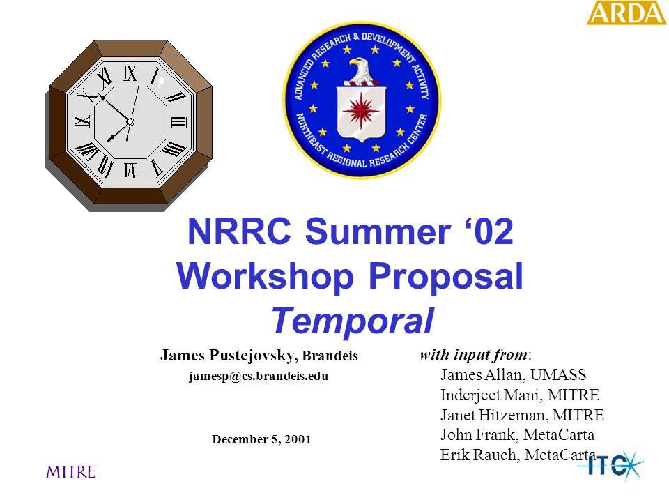 NRRC Summer '02 Workshop Proposal Temporal December 5, 2001 MITRE James Pustejovsky, Brandeis with input from: James Allan, UMASS Inderjeet Mani, MITR
