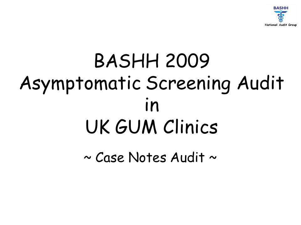 BASHH 2009 Asymptomatic Screening Audit in UK GUM Clinics ~ Case Notes Audit ~