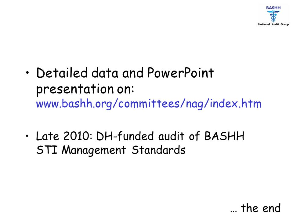 Detailed data and PowerPoint presentation on: www.bashh.org/committees/nag/index.htm Late 2010: DH-funded audit of BASHH STI Management Standards … th
