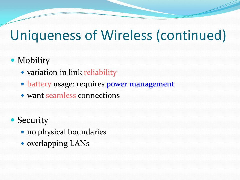 IEEE 802.11a, 802.11b and 802.11g IEEE 802.11a 5-GHz band with data rates of 6, 9, 12, 18, 24, 36, 48, 54 Mbps Uses orthogonal frequency division multiplexing (OFDM) Subcarrier modulated using BPSK, QPSK, 16-QAM or 64-QAM IEEE 802.11b Provides data rates of 5.5 and 11 Mbps at 2.4 GHz Complementary code keying (CCK) modulation scheme IEEE 802.11g 2.4 GHz, up to 54 Mbps, OFDM.11g and.11b can operate simultaneously but with an.11b user in the cell the wireless network will degrade the.11g performance (AP must do translation for.11b) but still much faster than.11b alone.