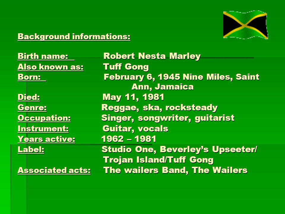 Background informations: Birth name: Robert Nesta Marley Also known as:Tuff Gong Born: February 6, 1945 Nine Miles, Saint Ann, Jamaica Died: May 11, 1981 Genre: Reggae, ska, rocksteady Occupation: Singer, songwriter, guitarist Instrument: G Guitar, vocals Years active: 1962 – 1981 Label: Studio One, Beverley's Upseeter/ Trojan Island/Tuff Gong Associated acts: The wailers Band, The Wailers