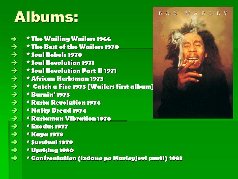 Albums:  * The Wailing Wailers 1966  * The Best of the Wailers 1970  * Soul Rebels 1970  * Soul Revolution 1971  * Soul Revolution Part II 1971  * African Herbsman 1973  * Catch a Fire 1973 [Wailers first album]  * Burnin 1973  * Rasta Revolution 1974  * Natty Dread 1974  * Rastaman Vibration 1976  * Exodus 1977  * Kaya 1978  * Survival 1979  * Uprising 1980  * Confrontation (izdano po Marleyjevi smrti) 1983