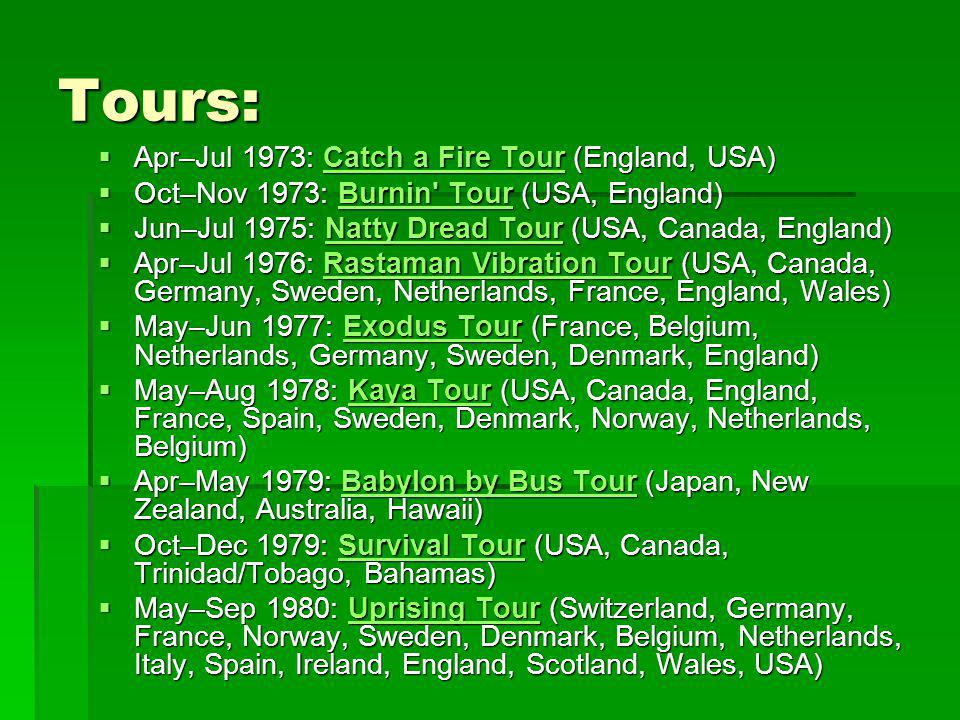 Tours:  Apr–Jul 1973: Catch a Fire Tour (England, USA) Catch a Fire TourCatch a Fire Tour  Oct–Nov 1973: Burnin Tour (USA, England) Burnin TourBurnin Tour  Jun–Jul 1975: Natty Dread Tour (USA, Canada, England) Natty Dread TourNatty Dread Tour  Apr–Jul 1976: Rastaman Vibration Tour (USA, Canada, Germany, Sweden, Netherlands, France, England, Wales) Rastaman Vibration TourRastaman Vibration Tour  May–Jun 1977: Exodus Tour (France, Belgium, Netherlands, Germany, Sweden, Denmark, England) Exodus TourExodus Tour  May–Aug 1978: Kaya Tour (USA, Canada, England, France, Spain, Sweden, Denmark, Norway, Netherlands, Belgium) Kaya TourKaya Tour  Apr–May 1979: Babylon by Bus Tour (Japan, New Zealand, Australia, Hawaii) Babylon by Bus TourBabylon by Bus Tour  Oct–Dec 1979: Survival Tour (USA, Canada, Trinidad/Tobago, Bahamas) Survival TourSurvival Tour  May–Sep 1980: Uprising Tour (Switzerland, Germany, France, Norway, Sweden, Denmark, Belgium, Netherlands, Italy, Spain, Ireland, England, Scotland, Wales, USA) Uprising TourUprising Tour