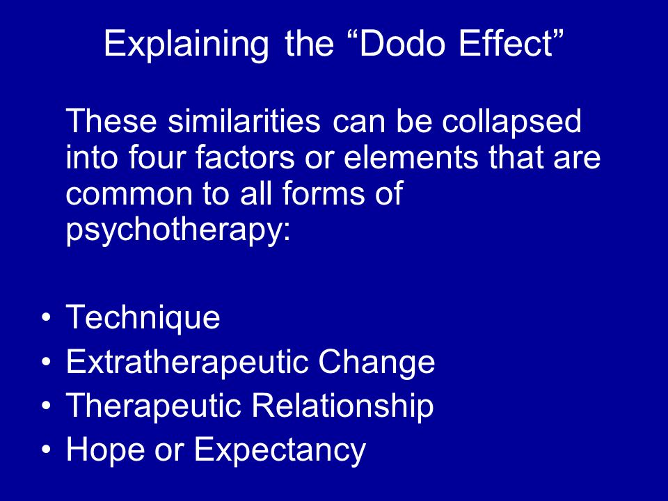 Explaining the Dodo Effect These similarities can be collapsed into four factors or elements that are common to all forms of psychotherapy: Technique Extratherapeutic Change Therapeutic Relationship Hope or Expectancy
