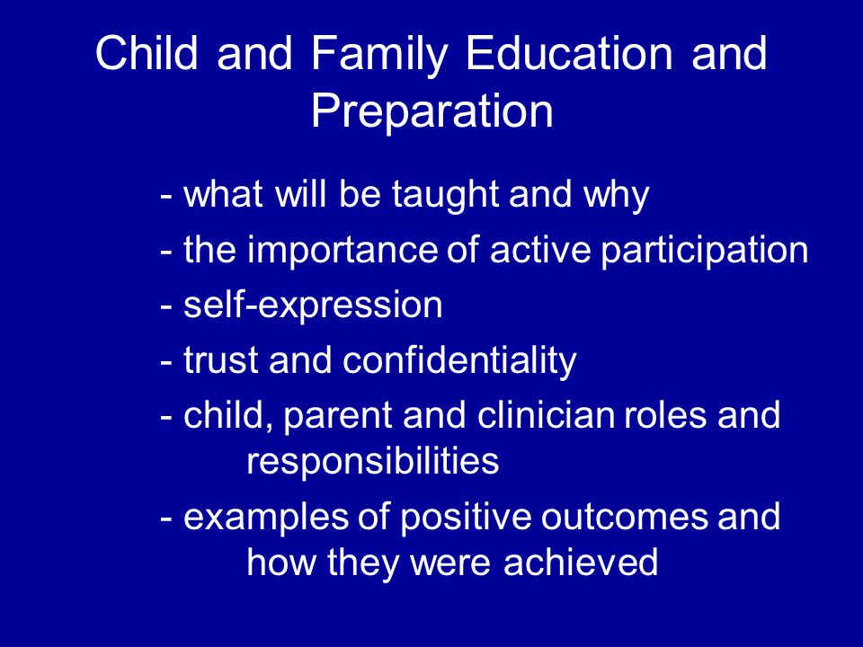 Child and Family Education and Preparation - what will be taught and why - the importance of active participation - self-expression - trust and confidentiality - child, parent and clinician roles and responsibilities - examples of positive outcomes and how they were achieved