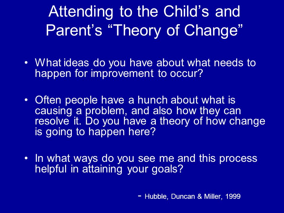 Attending to the Child's and Parent's Theory of Change What ideas do you have about what needs to happen for improvement to occur.