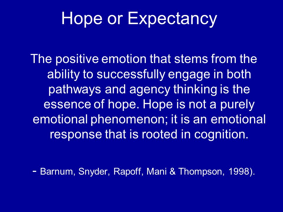 Hope or Expectancy The positive emotion that stems from the ability to successfully engage in both pathways and agency thinking is the essence of hope.