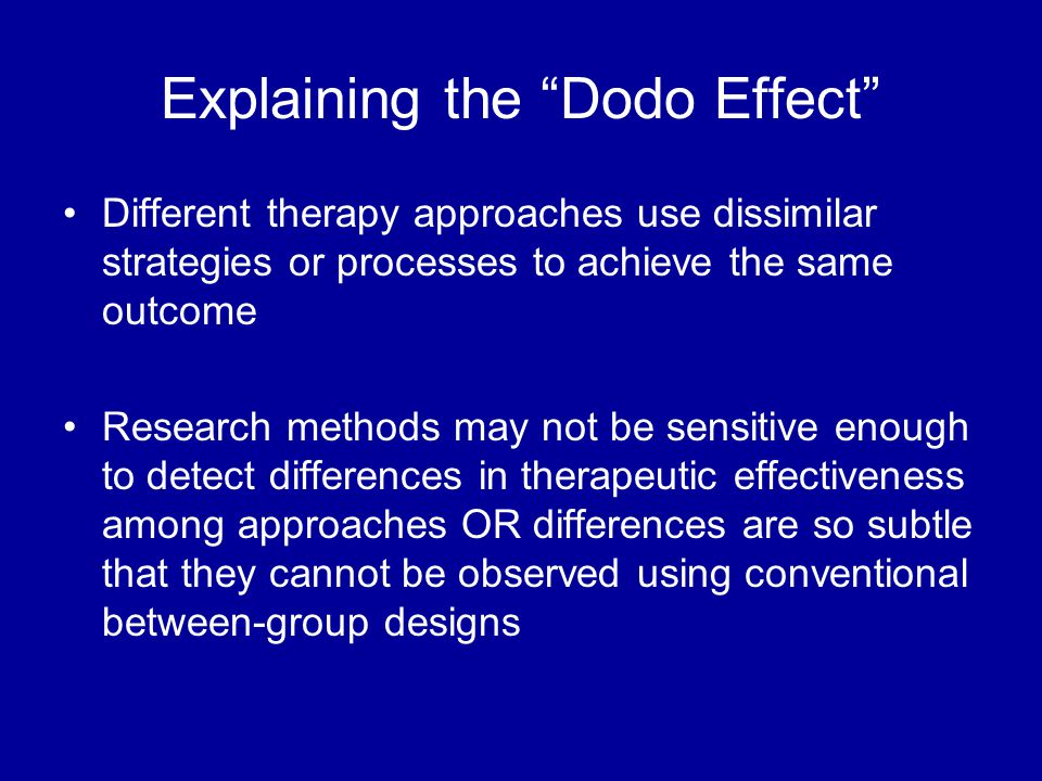 Explaining the Dodo Effect Different therapy approaches use dissimilar strategies or processes to achieve the same outcome Research methods may not be sensitive enough to detect differences in therapeutic effectiveness among approaches OR differences are so subtle that they cannot be observed using conventional between-group designs