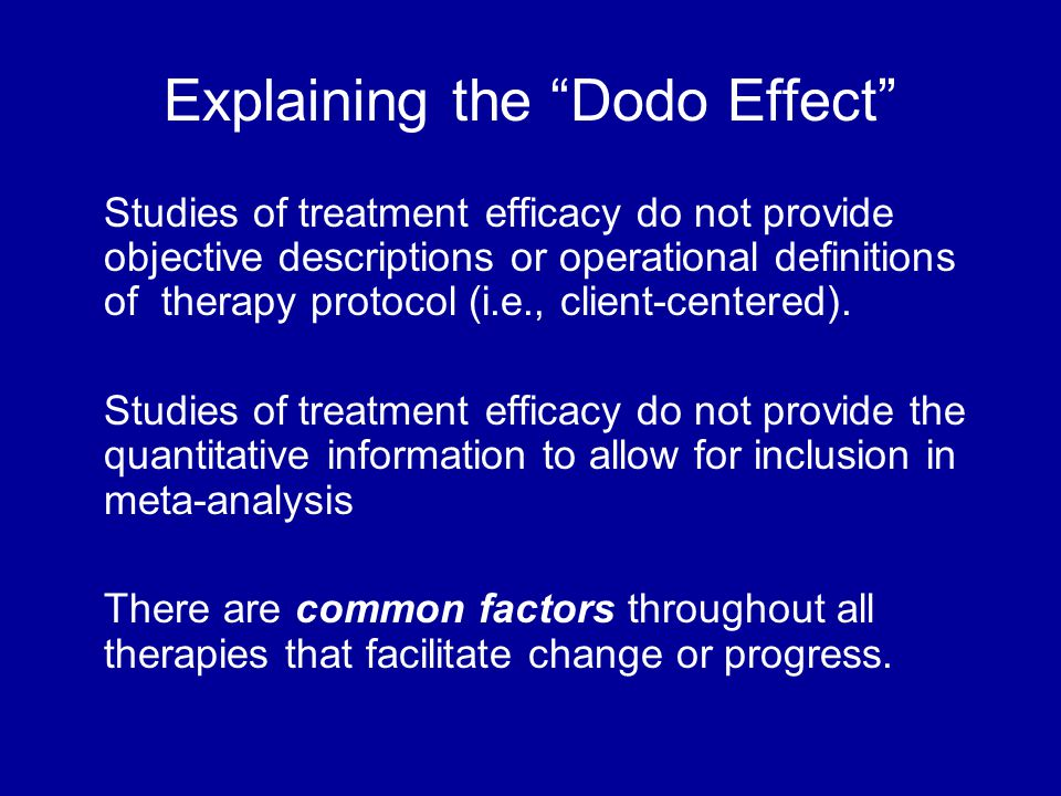 Explaining the Dodo Effect Studies of treatment efficacy do not provide objective descriptions or operational definitions of therapy protocol (i.e., client-centered).