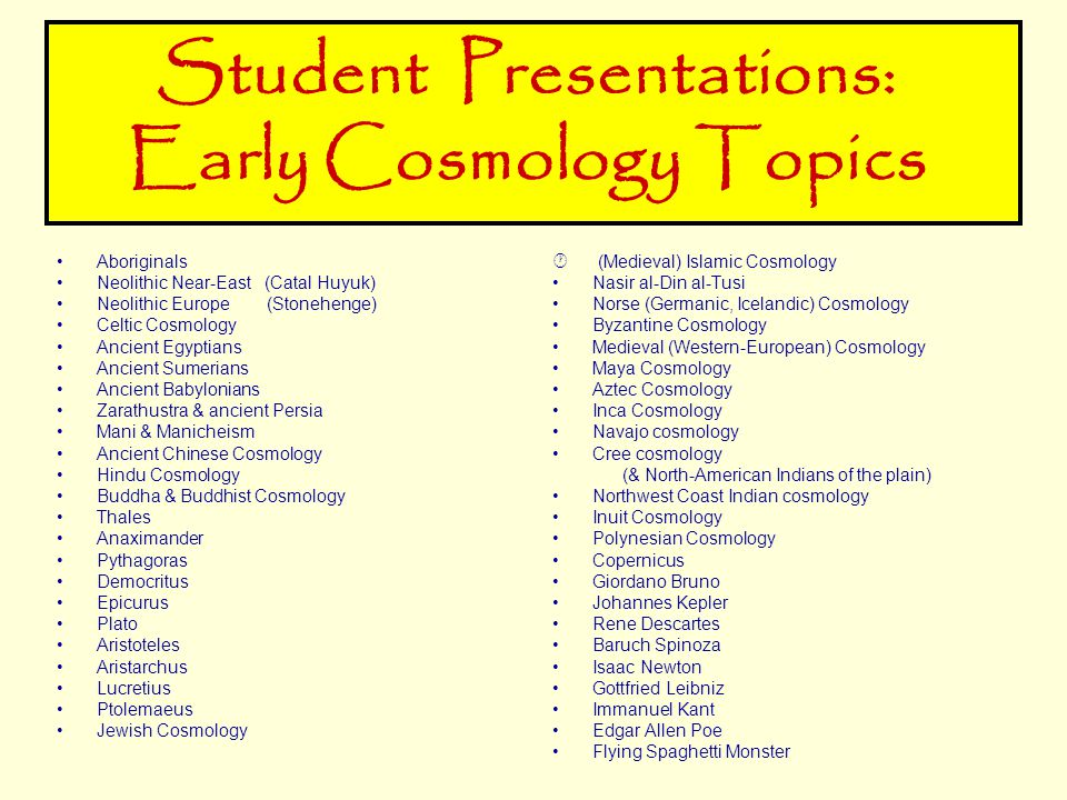 Student Presentations: Early Cosmology Topics Aboriginals Neolithic Near-East (Catal Huyuk) Neolithic Europe (Stonehenge) Celtic Cosmology Ancient Egyptians Ancient Sumerians Ancient Babylonians Zarathustra & ancient Persia Mani & Manicheism Ancient Chinese Cosmology Hindu Cosmology Buddha & Buddhist Cosmology Thales Anaximander Pythagoras Democritus Epicurus Plato Aristoteles Aristarchus Lucretius Ptolemaeus Jewish Cosmology  (Medieval) Islamic Cosmology Nasir al-Din al-Tusi Norse (Germanic, Icelandic) Cosmology Byzantine Cosmology Medieval (Western-European) Cosmology Maya Cosmology Aztec Cosmology Inca Cosmology Navajo cosmology Cree cosmology (& North-American Indians of the plain) Northwest Coast Indian cosmology Inuit Cosmology Polynesian Cosmology Copernicus Giordano Bruno Johannes Kepler Rene Descartes Baruch Spinoza Isaac Newton Gottfried Leibniz Immanuel Kant Edgar Allen Poe Flying Spaghetti Monster