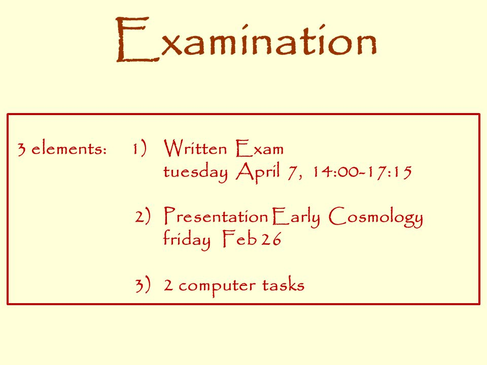 Examination 3 elements: 1) Written Exam tuesday April 7, 14:00-17:15 2) Presentation Early Cosmology friday Feb 26 3) 2 computer tasks