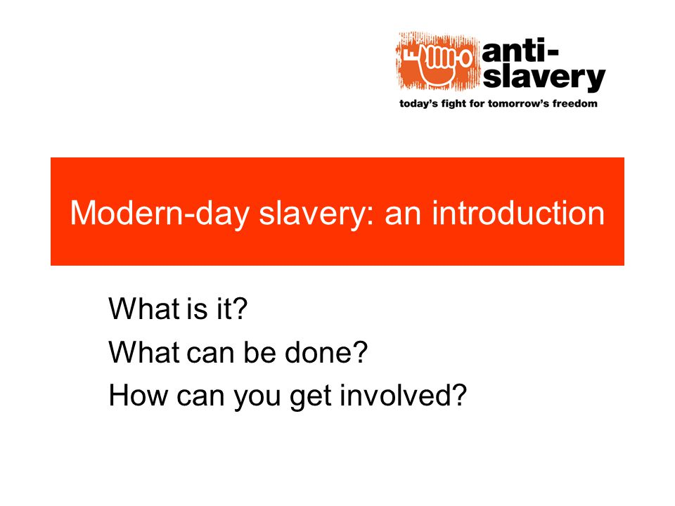 Modern-day slavery: an introduction What is it What can be done How can you get involved