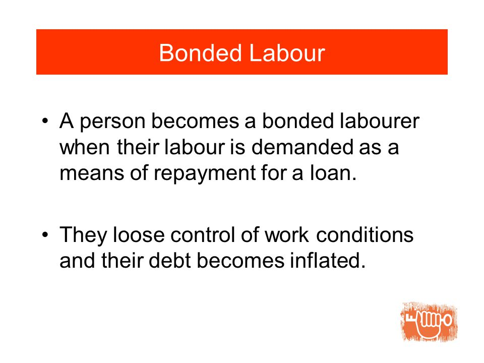 Bonded Labour A person becomes a bonded labourer when their labour is demanded as a means of repayment for a loan.