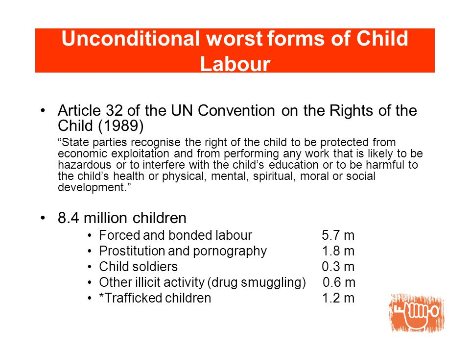 Unconditional worst forms of Child Labour Article 32 of the UN Convention on the Rights of the Child (1989) State parties recognise the right of the child to be protected from economic exploitation and from performing any work that is likely to be hazardous or to interfere with the child's education or to be harmful to the child's health or physical, mental, spiritual, moral or social development. 8.4 million children Forced and bonded labour 5.7 m Prostitution and pornography 1.8 m Child soldiers 0.3 m Other illicit activity (drug smuggling) 0.6 m *Trafficked children 1.2 m