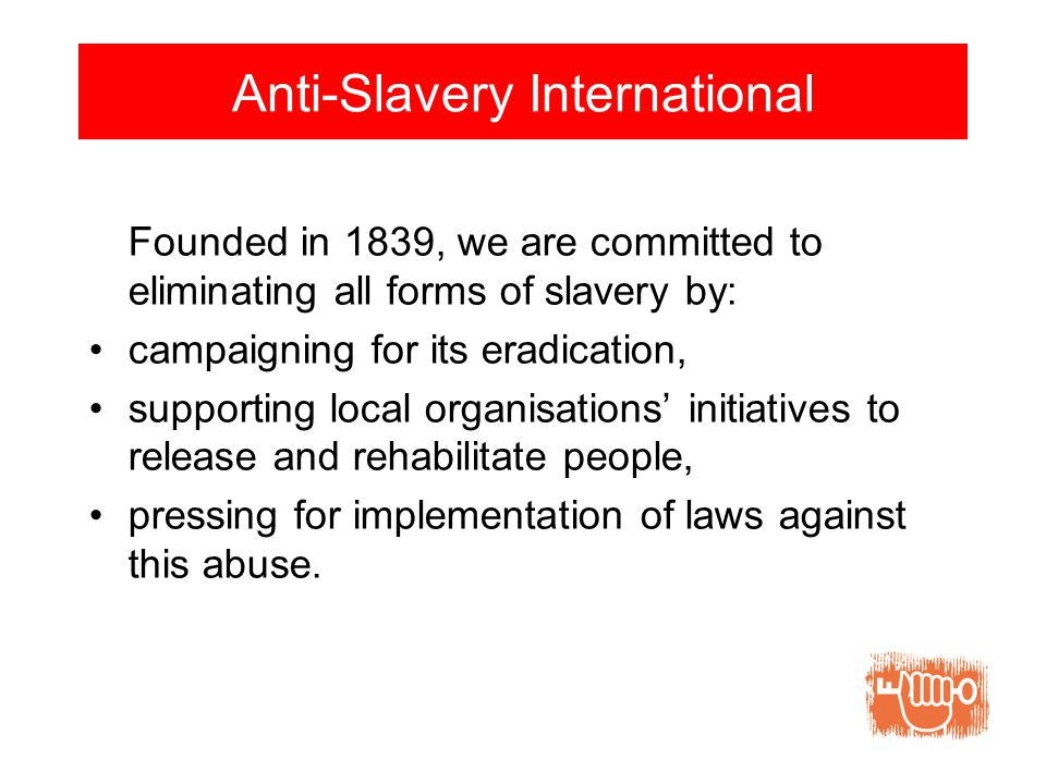 Anti-Slavery International Founded in 1839, we are committed to eliminating all forms of slavery by: campaigning for its eradication, supporting local organisations' initiatives to release and rehabilitate people, pressing for implementation of laws against this abuse.