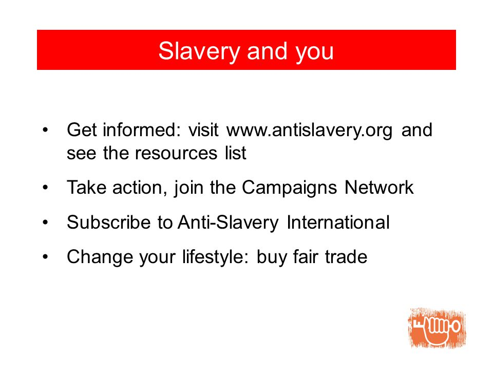 Slavery and you Get informed: visit www.antislavery.org and see the resources list Take action, join the Campaigns Network Subscribe to Anti-Slavery International Change your lifestyle: buy fair trade