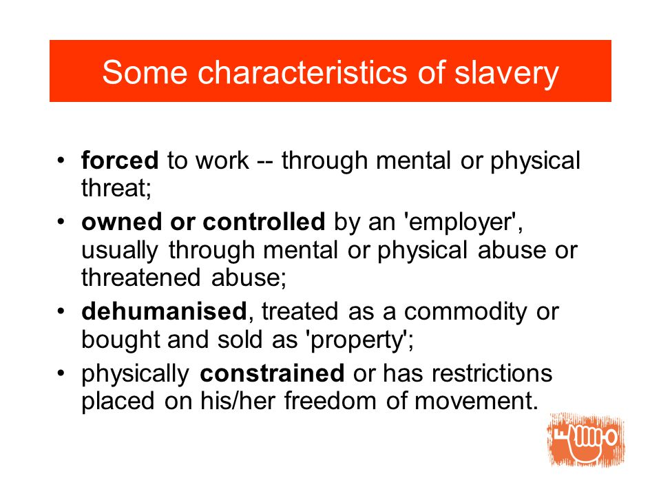 Some characteristics of slavery forced to work -- through mental or physical threat; owned or controlled by an employer , usually through mental or physical abuse or threatened abuse; dehumanised, treated as a commodity or bought and sold as property ; physically constrained or has restrictions placed on his/her freedom of movement.