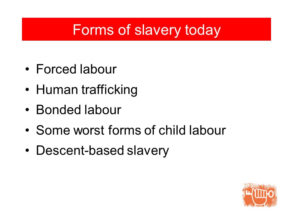 Forms of slavery today Forced labour Human trafficking Bonded labour Some worst forms of child labour Descent-based slavery