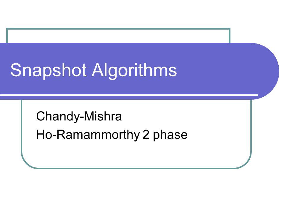 Snapshot Algorithms Chandy-Mishra Ho-Ramammorthy 2 phase