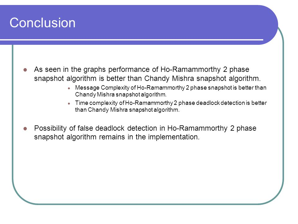 Conclusion As seen in the graphs performance of Ho-Ramammorthy 2 phase snapshot algorithm is better than Chandy Mishra snapshot algorithm.