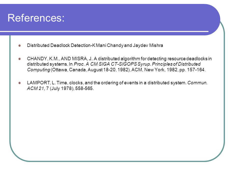 References: Distributed Deadlock Detection-K Mani Chandy and Jaydev Mishra CHANDY, K.M., AND MISRA, J.