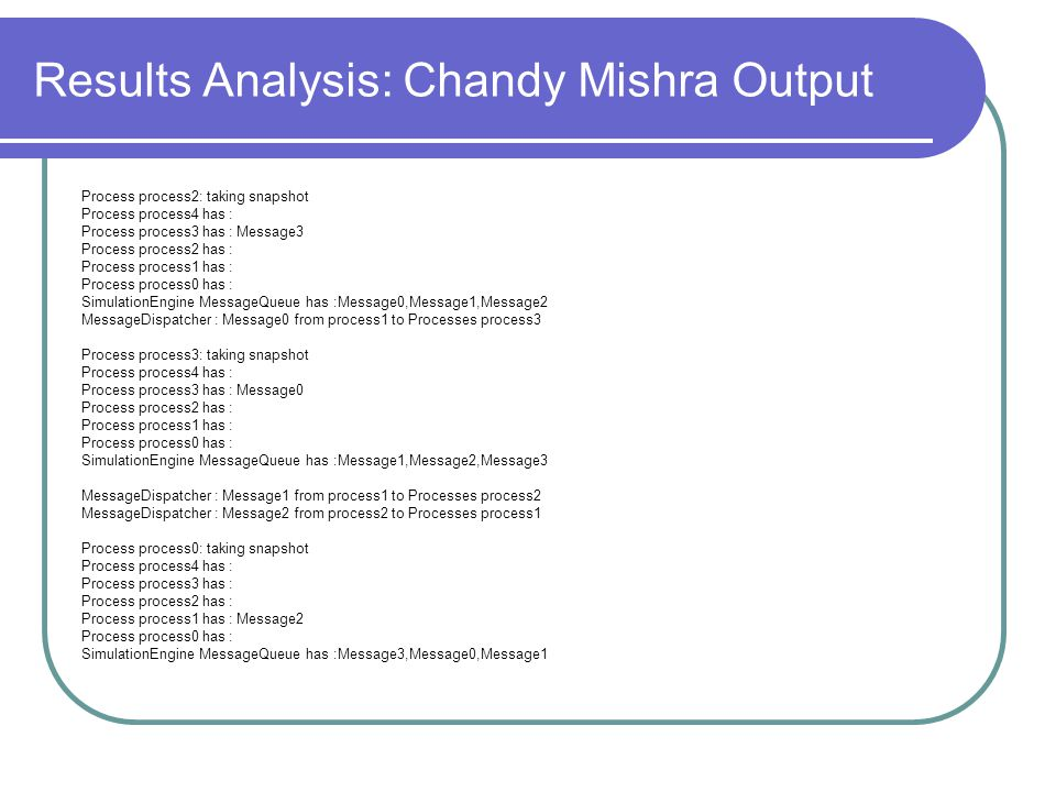 Results Analysis: Chandy Mishra Output Process process2: taking snapshot Process process4 has : Process process3 has : Message3 Process process2 has : Process process1 has : Process process0 has : SimulationEngine MessageQueue has :Message0,Message1,Message2 MessageDispatcher : Message0 from process1 to Processes process3 Process process3: taking snapshot Process process4 has : Process process3 has : Message0 Process process2 has : Process process1 has : Process process0 has : SimulationEngine MessageQueue has :Message1,Message2,Message3 MessageDispatcher : Message1 from process1 to Processes process2 MessageDispatcher : Message2 from process2 to Processes process1 Process process0: taking snapshot Process process4 has : Process process3 has : Process process2 has : Process process1 has : Message2 Process process0 has : SimulationEngine MessageQueue has :Message3,Message0,Message1