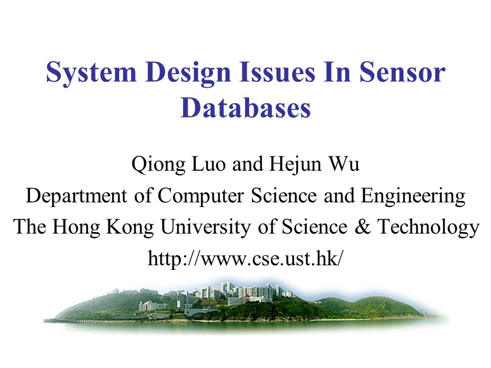System Design Issues In Sensor Databases Qiong Luo and Hejun Wu Department of Computer Science and Engineering The Hong Kong University of Science & Technology http://www.cse.ust.hk/