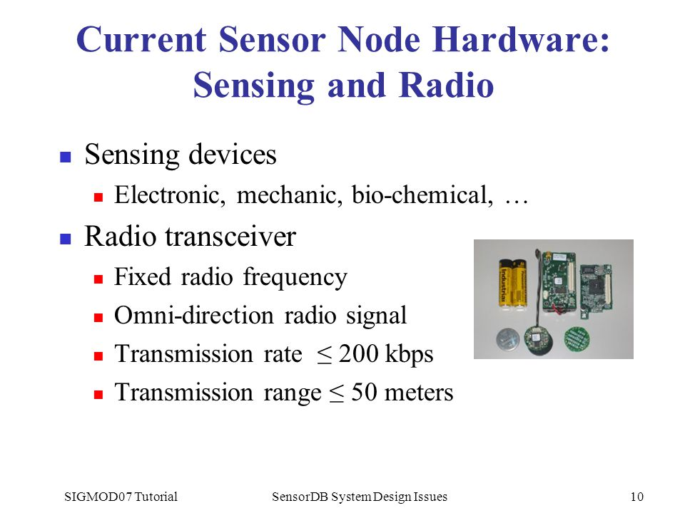 SIGMOD07 TutorialSensorDB System Design Issues10 Current Sensor Node Hardware: Sensing and Radio Sensing devices Electronic, mechanic, bio-chemical, … Radio transceiver Fixed radio frequency Omni-direction radio signal Transmission rate ≤ 200 kbps Transmission range ≤ 50 meters