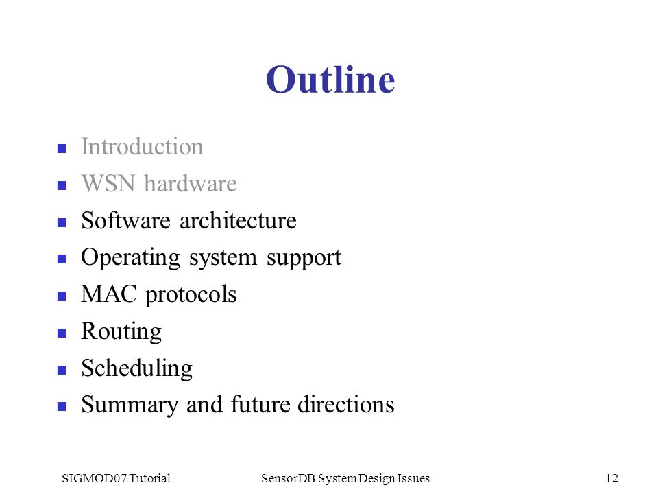 SIGMOD07 TutorialSensorDB System Design Issues12 Outline Introduction WSN hardware Software architecture Operating system support MAC protocols Routing Scheduling Summary and future directions
