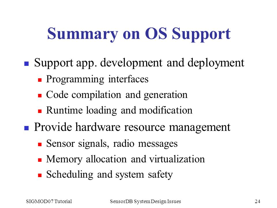 SIGMOD07 TutorialSensorDB System Design Issues24 Summary on OS Support Support app. development and deployment Programming interfaces Code compilation