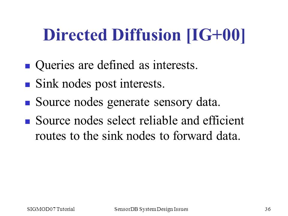 SIGMOD07 TutorialSensorDB System Design Issues36 Directed Diffusion [IG+00] Queries are defined as interests.