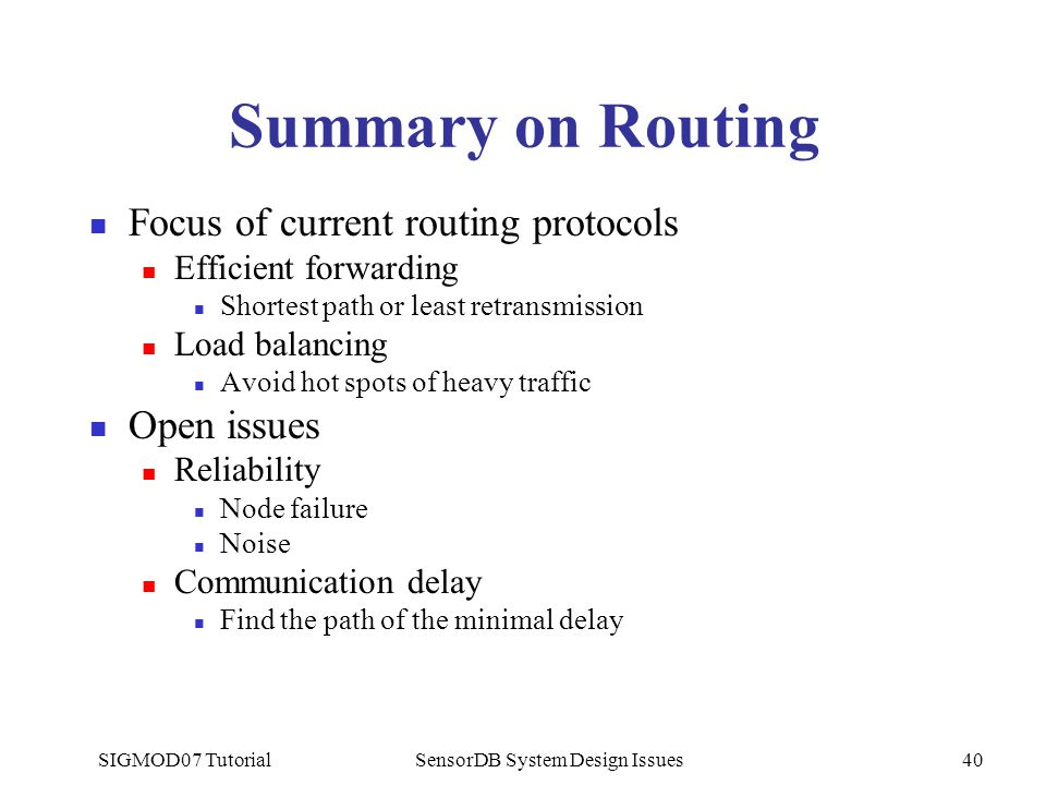 SIGMOD07 TutorialSensorDB System Design Issues40 Summary on Routing Focus of current routing protocols Efficient forwarding Shortest path or least retransmission Load balancing Avoid hot spots of heavy traffic Open issues Reliability Node failure Noise Communication delay Find the path of the minimal delay