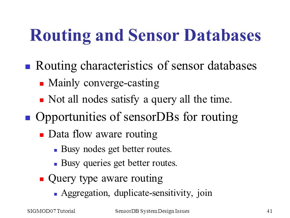 SIGMOD07 TutorialSensorDB System Design Issues41 Routing and Sensor Databases Routing characteristics of sensor databases Mainly converge-casting Not
