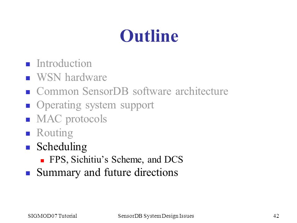 SIGMOD07 TutorialSensorDB System Design Issues42 Outline Introduction WSN hardware Common SensorDB software architecture Operating system support MAC