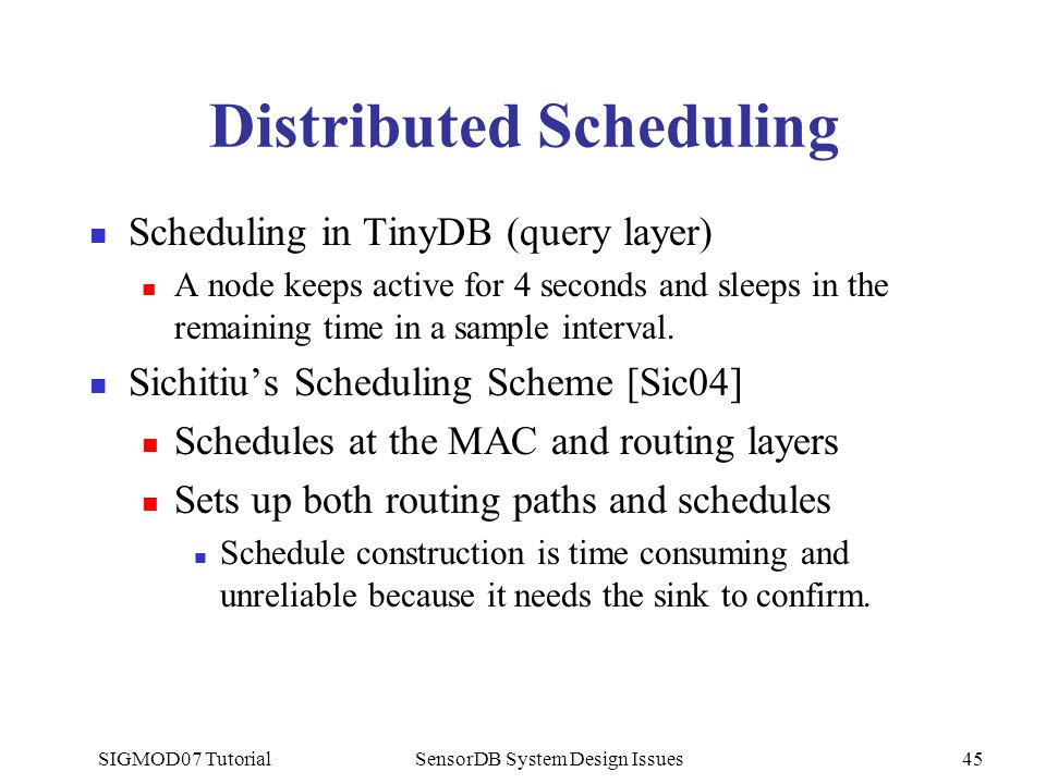 SIGMOD07 TutorialSensorDB System Design Issues45 Distributed Scheduling Scheduling in TinyDB (query layer) A node keeps active for 4 seconds and sleep