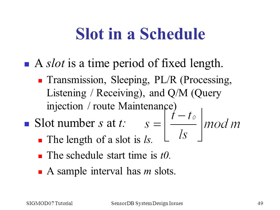 SIGMOD07 TutorialSensorDB System Design Issues49 Slot in a Schedule A slot is a time period of fixed length. Transmission, Sleeping, PL/R (Processing,