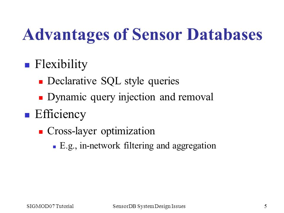 SIGMOD07 TutorialSensorDB System Design Issues5 Advantages of Sensor Databases Flexibility Declarative SQL style queries Dynamic query injection and removal Efficiency Cross-layer optimization E.g., in-network filtering and aggregation